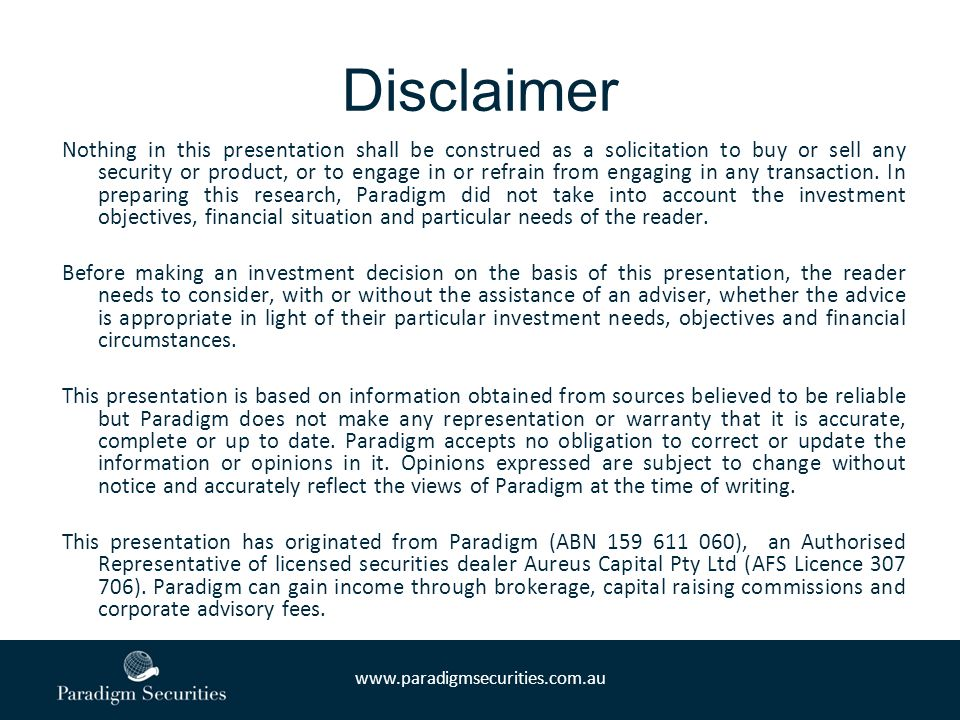 www.paradigmsecurities.com.au Disclaimer Nothing in this presentation shall be construed as a solicitation to buy or sell any security or product, or to engage in or refrain from engaging in any transaction.