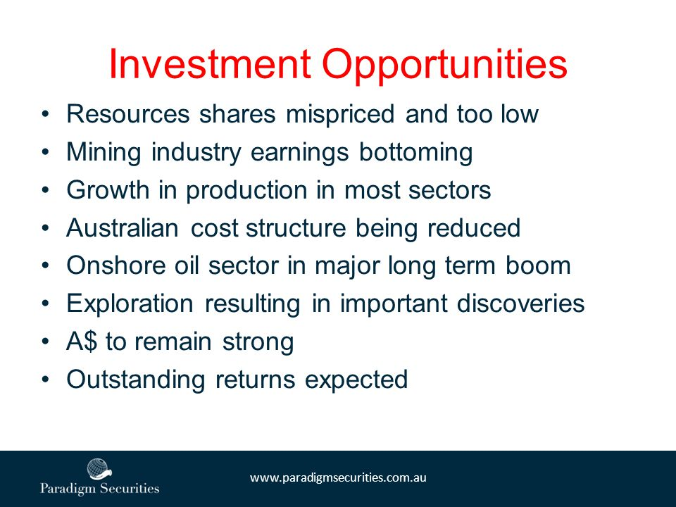 www.paradigmsecurities.com.au Investment Opportunities Resources shares mispriced and too low Mining industry earnings bottoming Growth in production in most sectors Australian cost structure being reduced Onshore oil sector in major long term boom Exploration resulting in important discoveries A$ to remain strong Outstanding returns expected