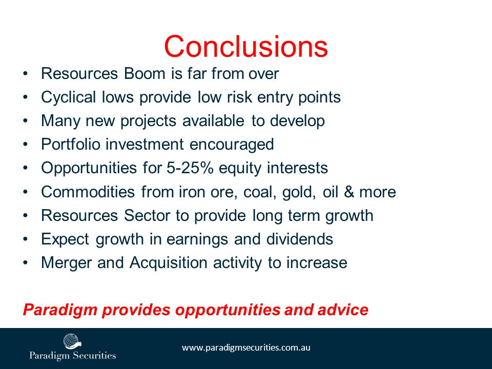 www.paradigmsecurities.com.au Conclusions Resources Boom is far from over Cyclical lows provide low risk entry points Many new projects available to d