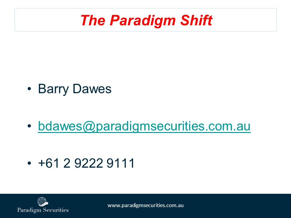 www.paradigmsecurities.com.au The Paradigm Shift Barry Dawes bdawes@paradigmsecurities.com.au +61 2 9222 9111