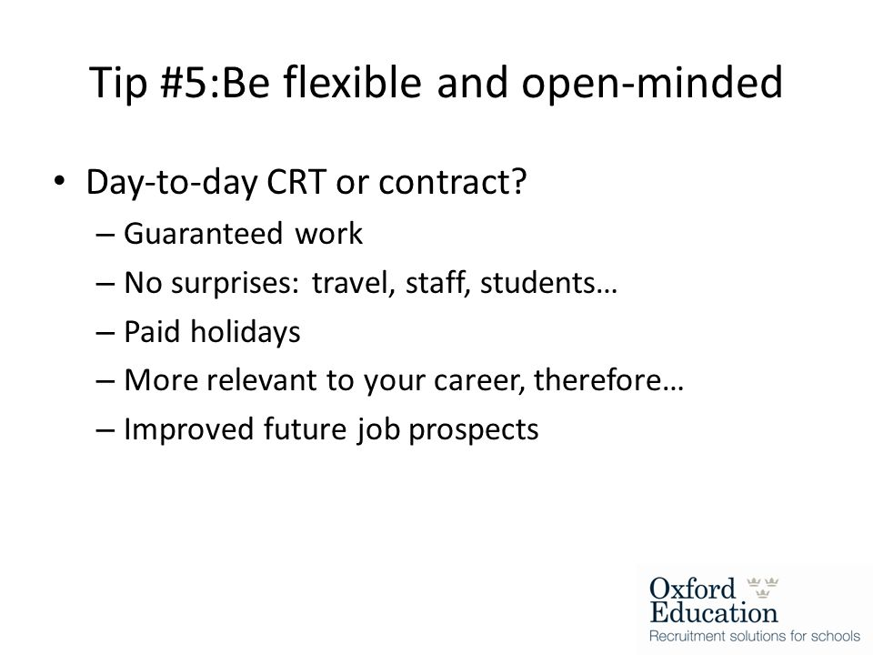 Tip #5:Be flexible and open-minded Day-to-day CRT or contract.