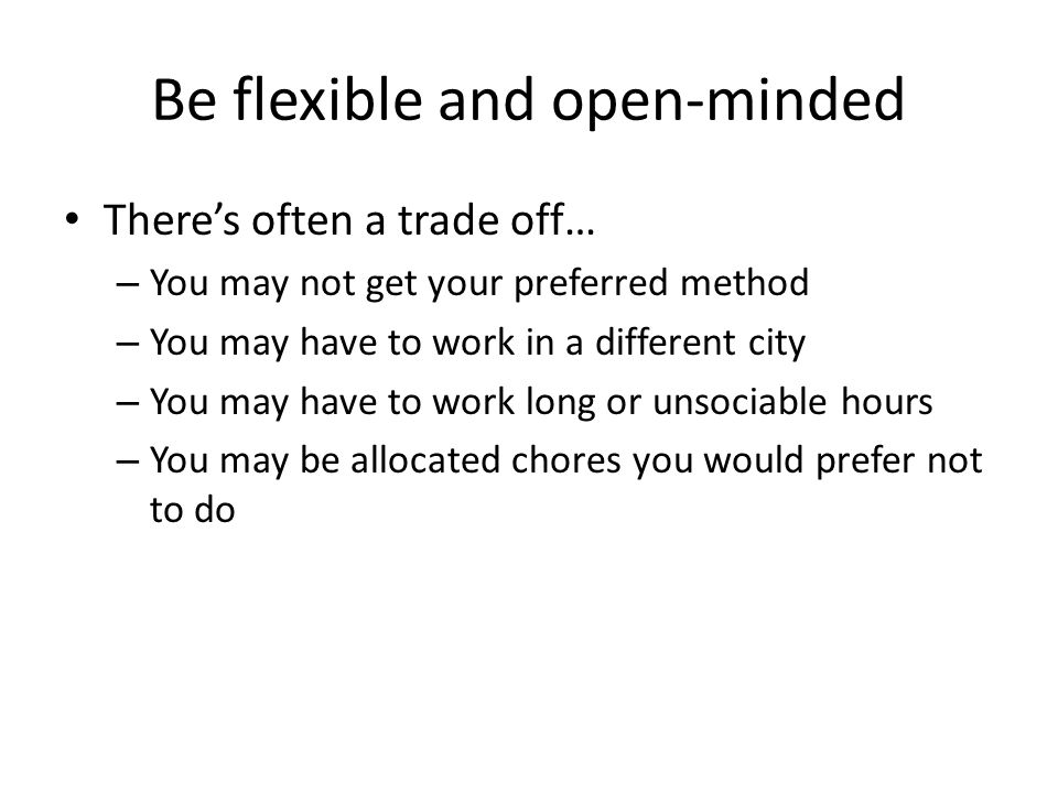 Be flexible and open-minded There's often a trade off… – You may not get your preferred method – You may have to work in a different city – You may have to work long or unsociable hours – You may be allocated chores you would prefer not to do