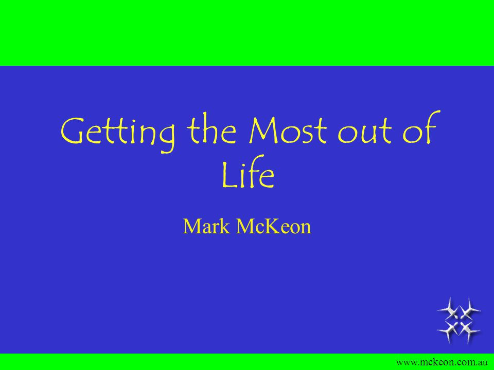 www. mckeon. com.au Getting the Most out of Life Mark McKeon