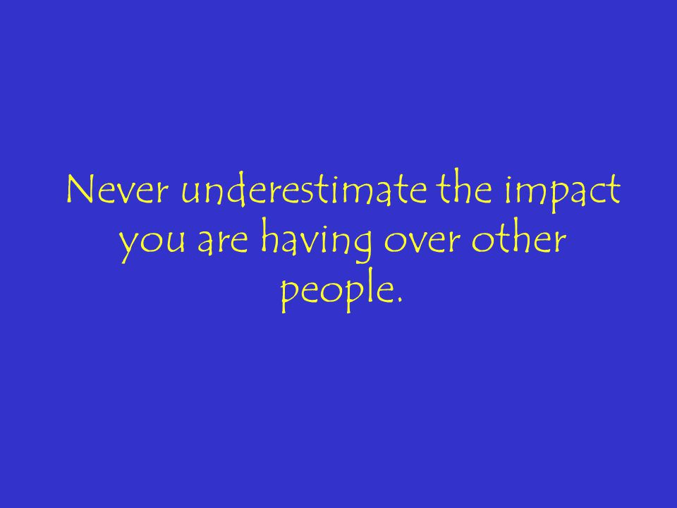 Never underestimate the impact you are having over other people.