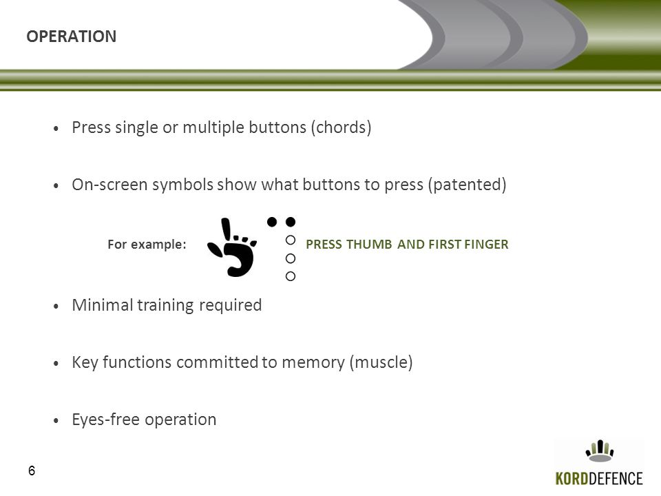 6 OPERATION Press single or multiple buttons (chords) On-screen symbols show what buttons to press (patented) For example: PRESS THUMB AND FIRST FINGER Minimal training required Key functions committed to memory (muscle) Eyes-free operation