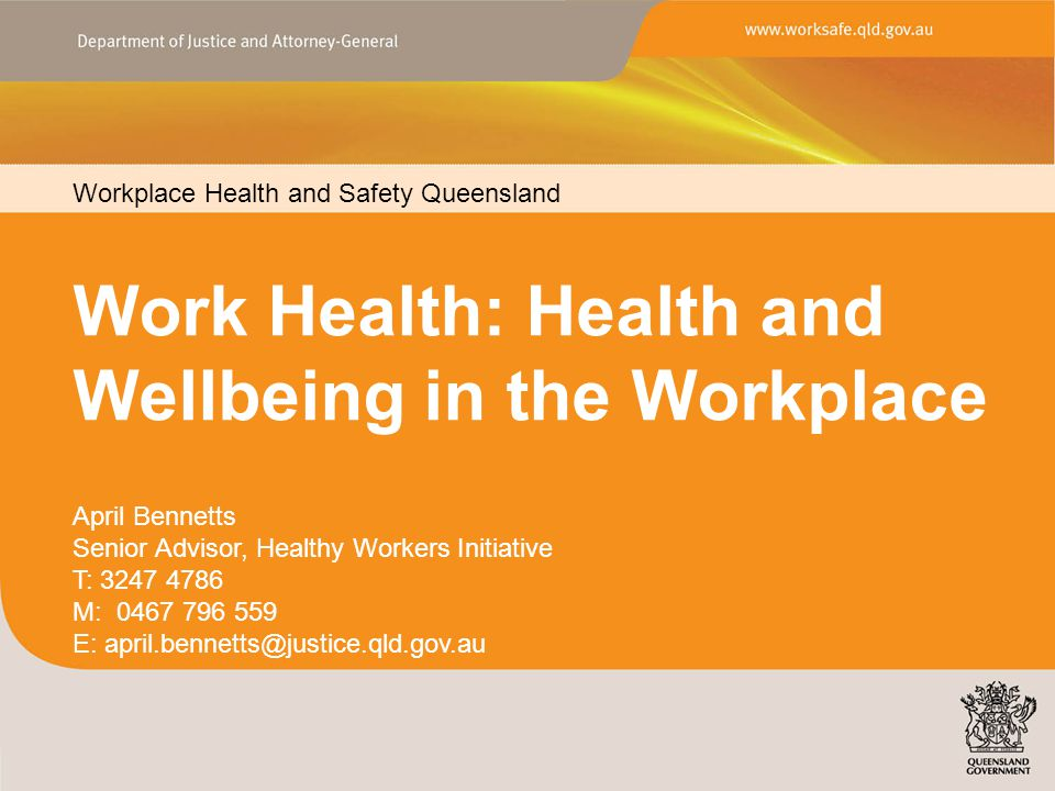 Workplace Health and Safety Queensland www.worksafe.qld.gov.au Work Health: Health and Wellbeing in the Workplace Workplace Health and Safety Queensland April Bennetts Senior Advisor, Healthy Workers Initiative T: 3247 4786 M: 0467 796 559 E: april.bennetts@justice.qld.gov.au