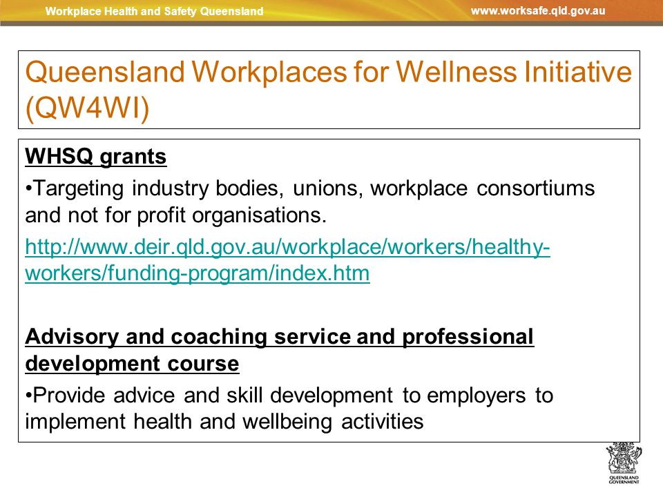 Workplace Health and Safety Queensland www.worksafe.qld.gov.au Queensland Workplaces for Wellness Initiative (QW4WI) WHSQ grants Targeting industry bodies, unions, workplace consortiums and not for profit organisations.