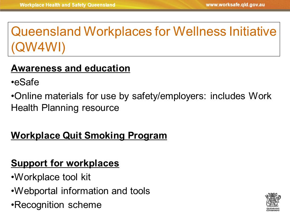 Workplace Health and Safety Queensland www.worksafe.qld.gov.au Queensland Workplaces for Wellness Initiative (QW4WI) Awareness and education eSafe Online materials for use by safety/employers: includes Work Health Planning resource Workplace Quit Smoking Program Support for workplaces Workplace tool kit Webportal information and tools Recognition scheme
