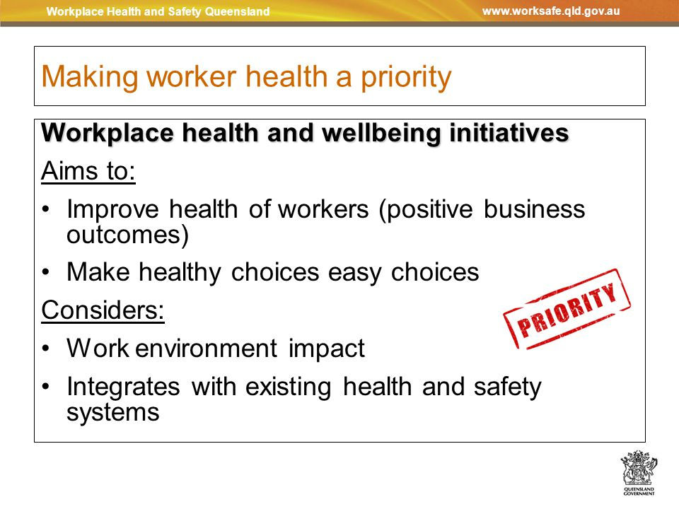 Workplace Health and Safety Queensland www.worksafe.qld.gov.au Making worker health a priority Workplace health and wellbeing initiatives Aims to: Improve health of workers (positive business outcomes) Make healthy choices easy choices Considers: Work environment impact Integrates with existing health and safety systems
