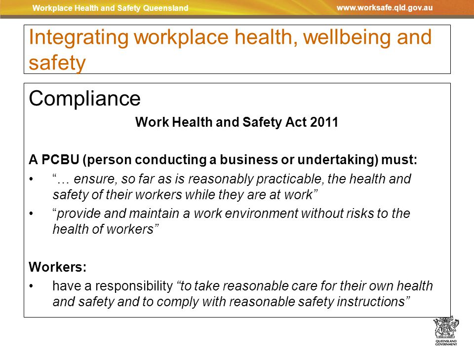 Workplace Health and Safety Queensland www.worksafe.qld.gov.au Integrating workplace health, wellbeing and safety Compliance Work Health and Safety Act 2011 A PCBU (person conducting a business or undertaking) must: … ensure, so far as is reasonably practicable, the health and safety of their workers while they are at work provide and maintain a work environment without risks to the health of workers Workers: have a responsibility to take reasonable care for their own health and safety and to comply with reasonable safety instructions