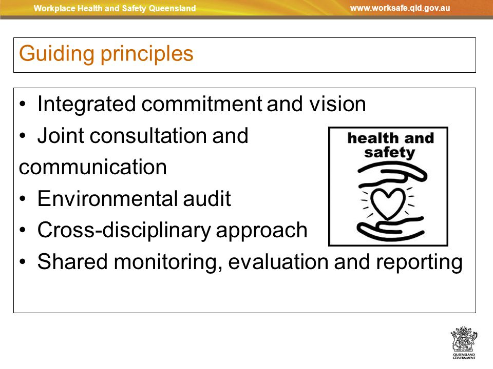Workplace Health and Safety Queensland www.worksafe.qld.gov.au Guiding principles Integrated commitment and vision Joint consultation and communication Environmental audit Cross-disciplinary approach Shared monitoring, evaluation and reporting