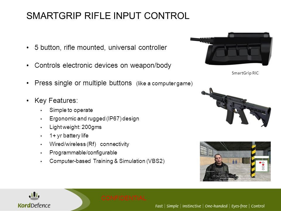 CONFIDENTIAL SmartGrip RIC 5 button, rifle mounted, universal controller Controls electronic devices on weapon/body Press single or multiple buttons (like a computer game) Key Features: Simple to operate Ergonomic and rugged (IP67) design Light weight: 200gms 1+ yr battery life Wired/wireless (Rf) connectivity Programmable/configurable Computer-based Training & Simulation (VBS2) SMARTGRIP RIFLE INPUT CONTROL