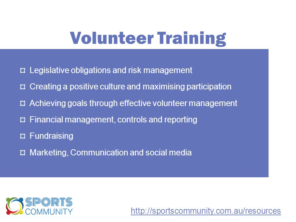 Volunteer Training Legislative obligations and risk management Creating a positive culture and maximising participation Achieving goals through effective volunteer management Financial management, controls and reporting Fundraising Marketing, Communication and social media http://sportscommunity.com.au/resources