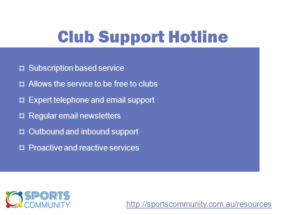 Club Support Hotline Subscription based service Allows the service to be free to clubs Expert telephone and email support Regular email newsletters Outbound and inbound support Proactive and reactive services http://sportscommunity.com.au/resources