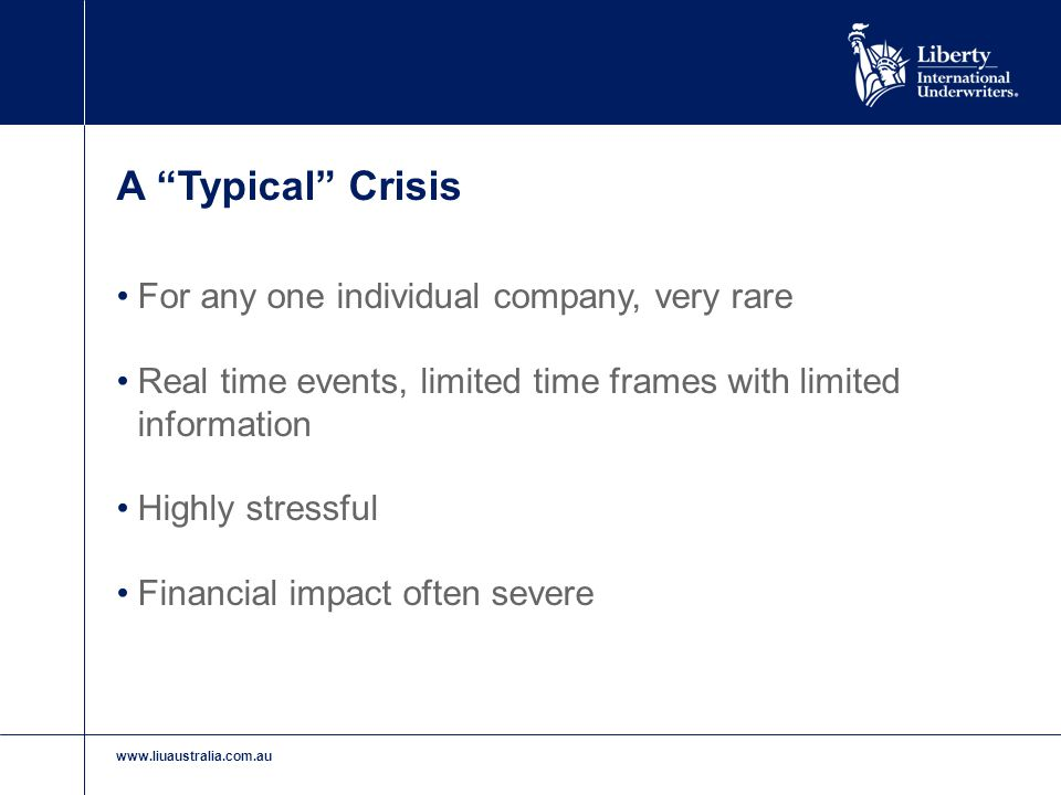 "www.liuaustralia.com.au A ""Typical"" Crisis For any one individual company, very rare Real time events, limited time frames with limited information Hi"