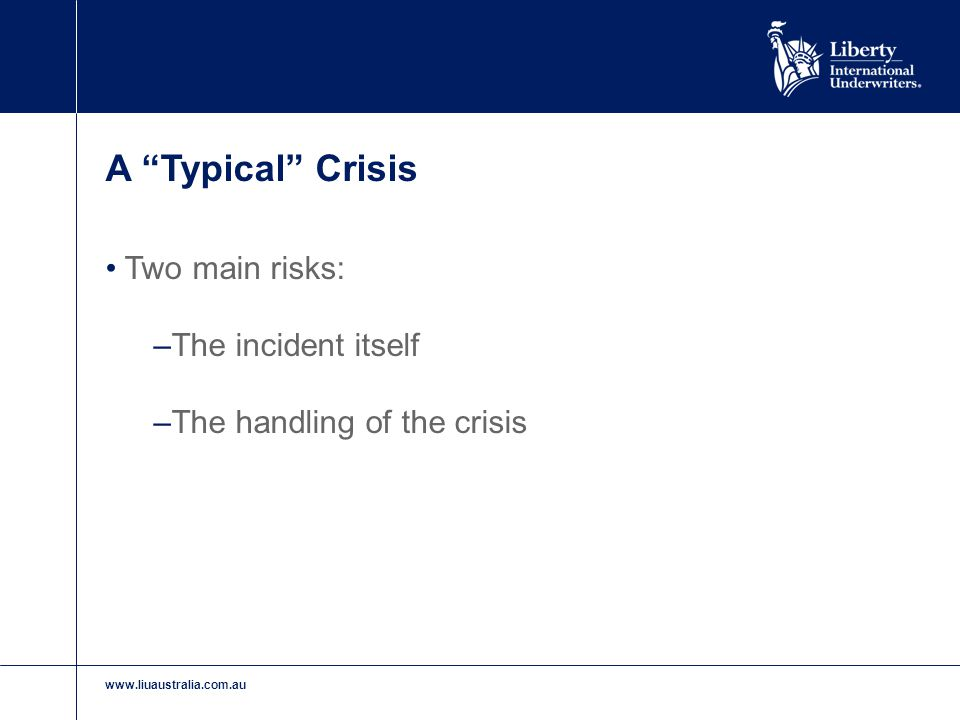 "www.liuaustralia.com.au A ""Typical"" Crisis Two main risks: –The incident itself –The handling of the crisis"