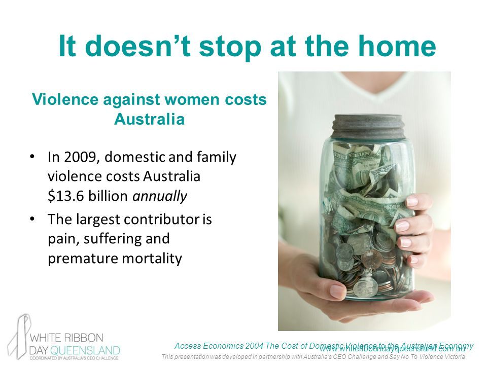 www.whiteribbondayqueensland.com.au This presentation was developed in partnership with Australia's CEO Challenge and Say No To Violence Victoria It doesn't stop at the home In 2009, domestic and family violence costs Australia $13.6 billion annually The largest contributor is pain, suffering and premature mortality Access Economics 2004 The Cost of Domestic Violence to the Australian Economy Violence against women costs Australia