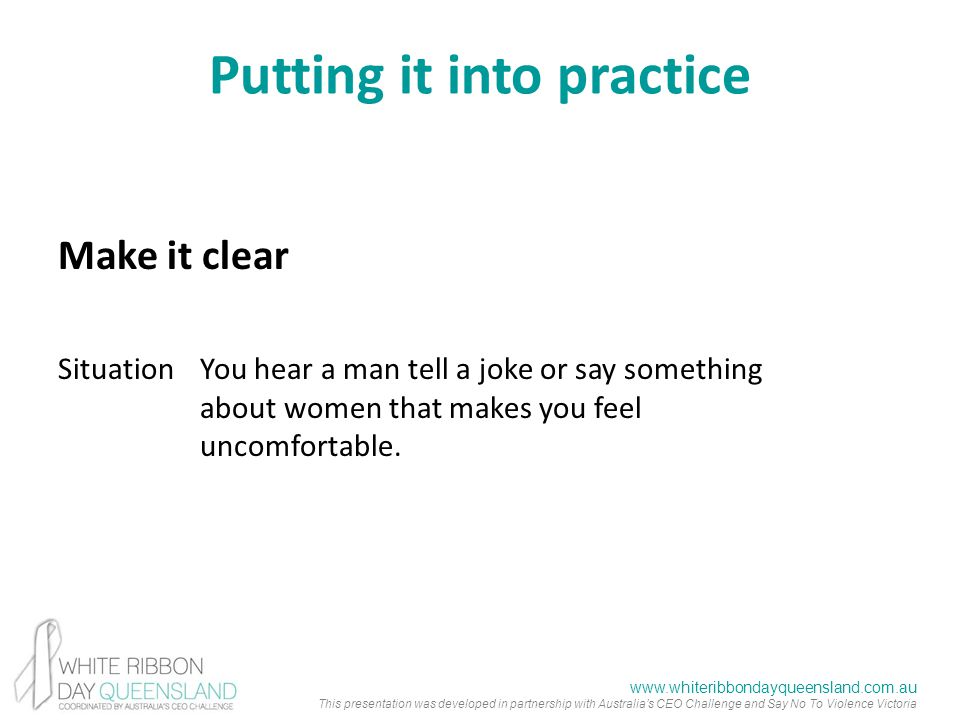 www.whiteribbondayqueensland.com.au This presentation was developed in partnership with Australia's CEO Challenge and Say No To Violence Victoria Putting it into practice Make it clear SituationYou hear a man tell a joke or say something about women that makes you feel uncomfortable.