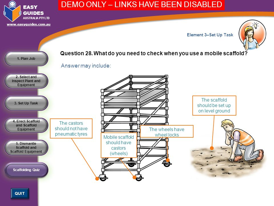 4. Erect Scaffold and Scaffold Equipment 3. Set Up Task 2. Select and Inspect Plant and Equipment 1. Plan Job Scaffolding Quiz QUIT EASY GUIDES AUSTRA