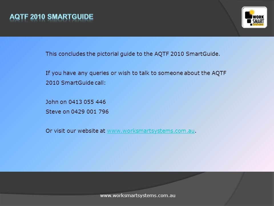 www.worksmartsystems.com.au This concludes the pictorial guide to the AQTF 2010 SmartGuide.