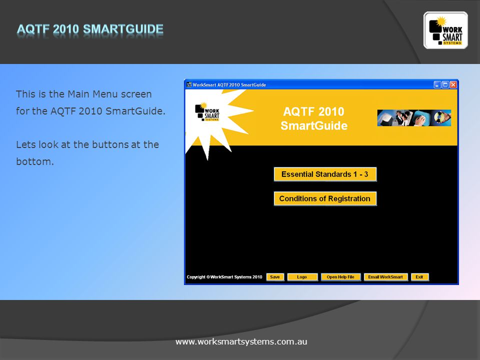 www.worksmartsystems.com.au This is the Main Menu screen for the AQTF 2010 SmartGuide. Lets look at the buttons at the bottom.