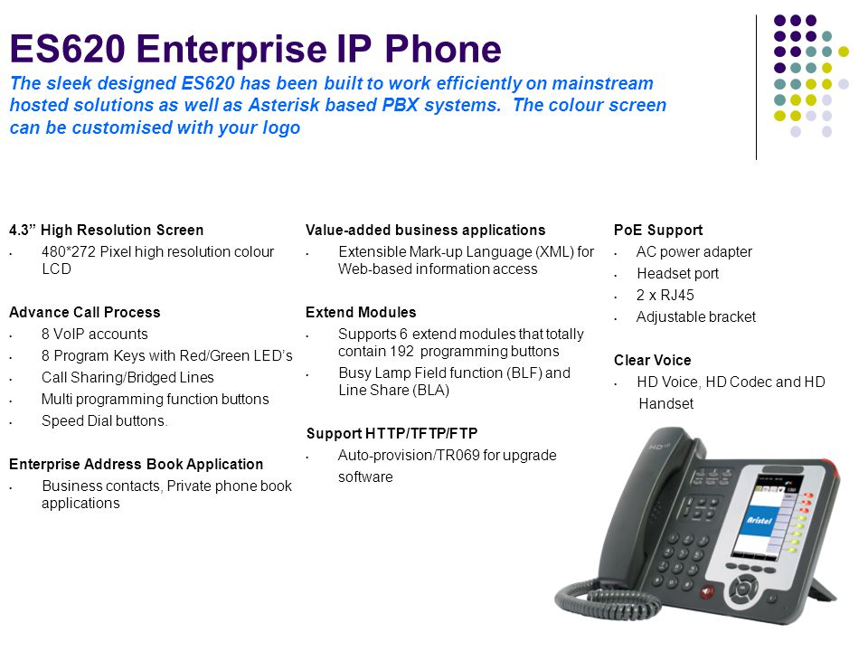 ES620 Enterprise IP Phone The sleek designed ES620 has been built to work efficiently on mainstream hosted solutions as well as Asterisk based PBX sys