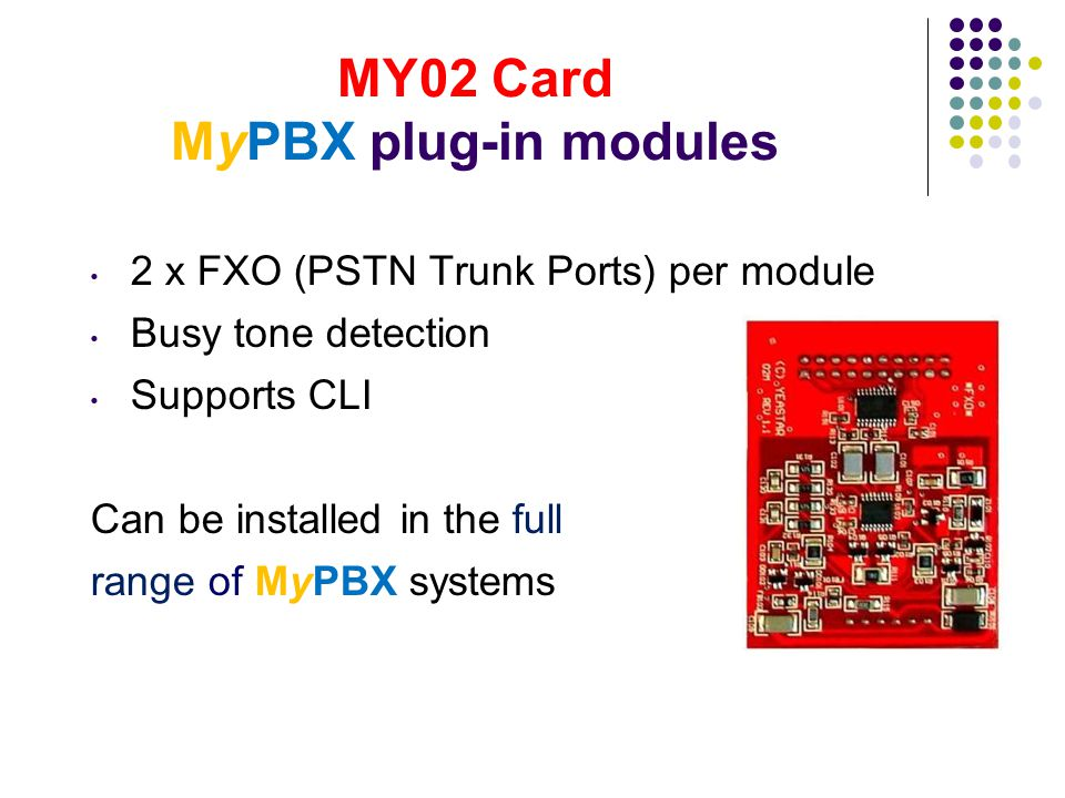 MY02 Card MyPBX plug-in modules 2 x FXO (PSTN Trunk Ports) per module Busy tone detection Supports CLI Can be installed in the full range of MyPBX sys