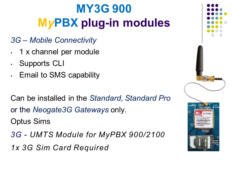 MY3G 900 MyPBX plug-in modules 3G – Mobile Connectivity 1 x channel per module Supports CLI Email to SMS capability Can be installed in the Standard,