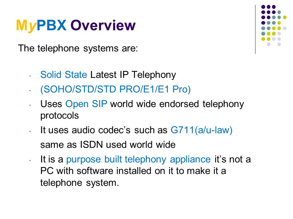 MyPBX Overview The telephone systems are: Solid State Latest IP Telephony (SOHO/STD/STD PRO/E1/E1 Pro) Uses Open SIP world wide endorsed telephony pro