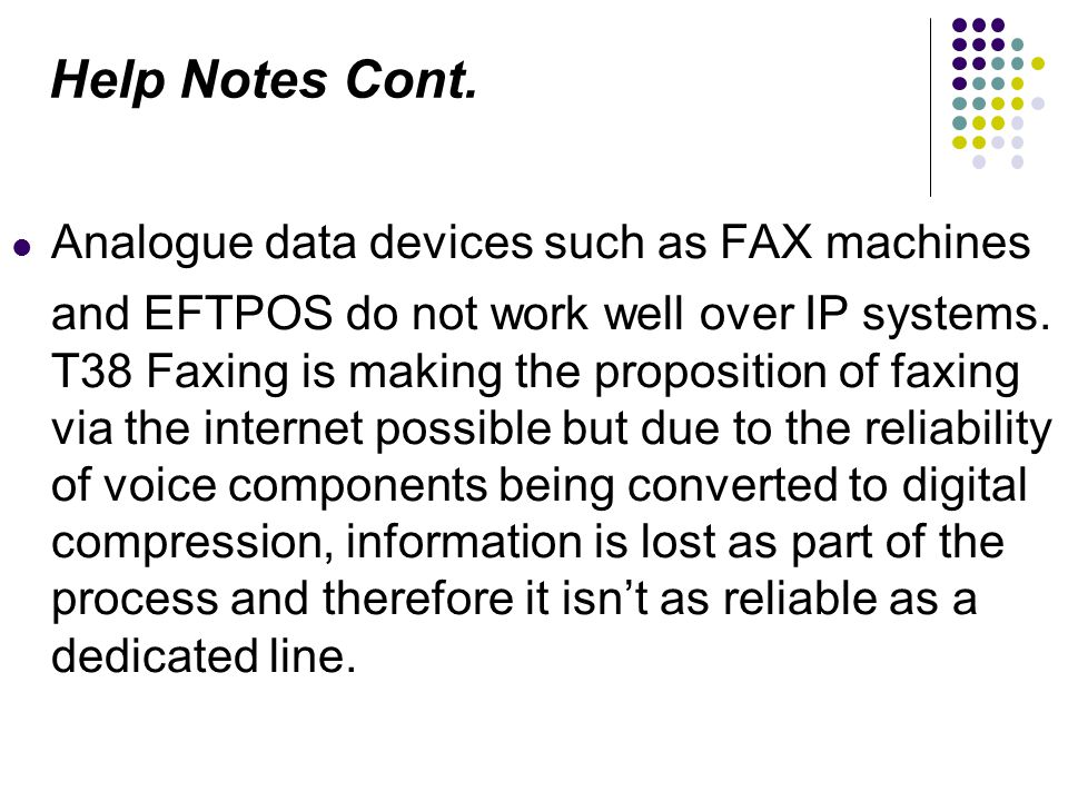 Analogue data devices such as FAX machines and EFTPOS do not work well over IP systems. T38 Faxing is making the proposition of faxing via the interne