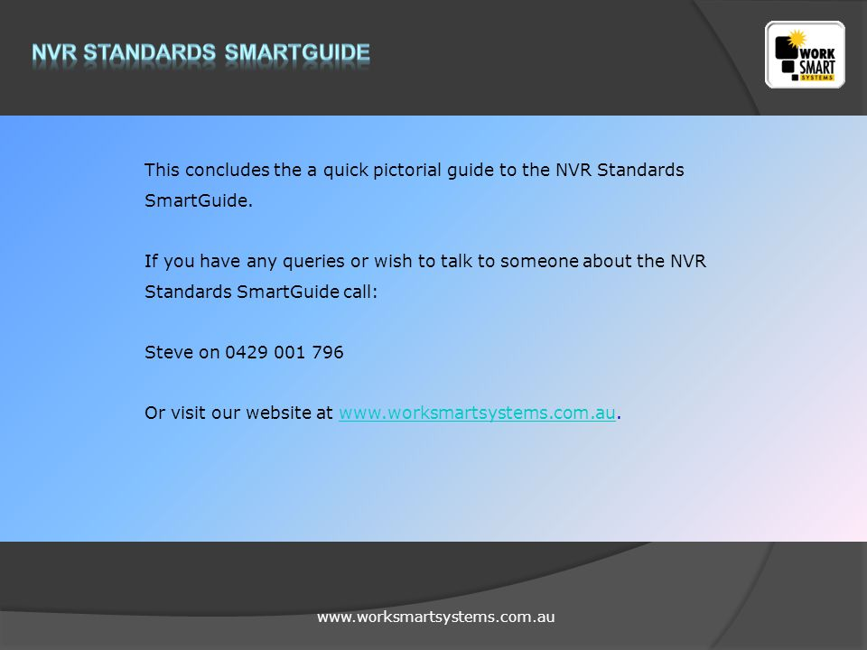 www.worksmartsystems.com.au This concludes the a quick pictorial guide to the NVR Standards SmartGuide.