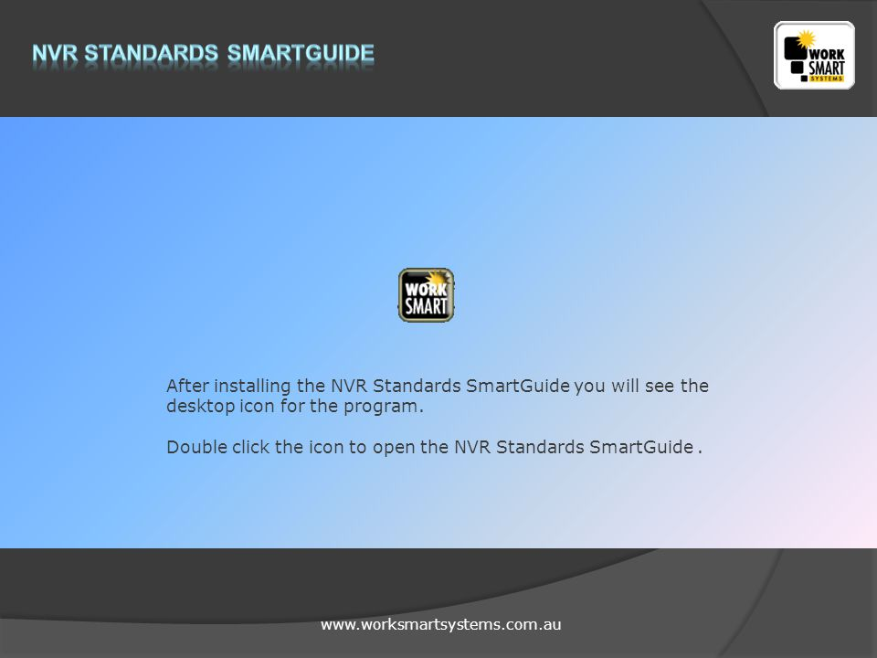 www.worksmartsystems.com.au After installing the NVR Standards SmartGuide you will see the desktop icon for the program.