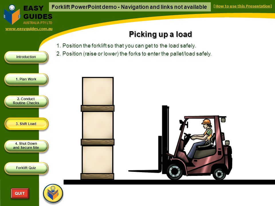 Introduction 1. Plan Work 2. Conduct Routine Checks 3. Shift Load 4. Shut Down and Secure Site Forklift Quiz QUITQUIT EASY GUIDES AUSTRALIA PTY LTD pr