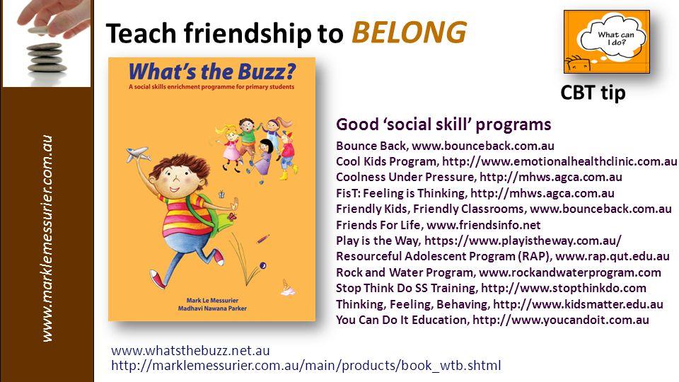 www.marklemessurier.com.au Teach friendship to BELONG Good 'social skill' programs Bounce Back, www.bounceback.com.au Cool Kids Program, http://www.emotionalhealthclinic.com.au Coolness Under Pressure, http://mhws.agca.com.au FisT: Feeling is Thinking, http://mhws.agca.com.au Friendly Kids, Friendly Classrooms, www.bounceback.com.au Friends For Life, www.friendsinfo.net Play is the Way, https://www.playistheway.com.au/ Resourceful Adolescent Program (RAP), www.rap.qut.edu.au Rock and Water Program, www.rockandwaterprogram.com Stop Think Do SS Training, http://www.stopthinkdo.com Thinking, Feeling, Behaving, http://www.kidsmatter.edu.au You Can Do It Education, http://www.youcandoit.com.au www.whatsthebuzz.net.au http://marklemessurier.com.au/main/products/book_wtb.shtml CBT tip