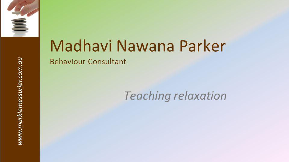www.marklemessurier.com.au Madhavi Nawana Parker Behaviour Consultant Teaching relaxation