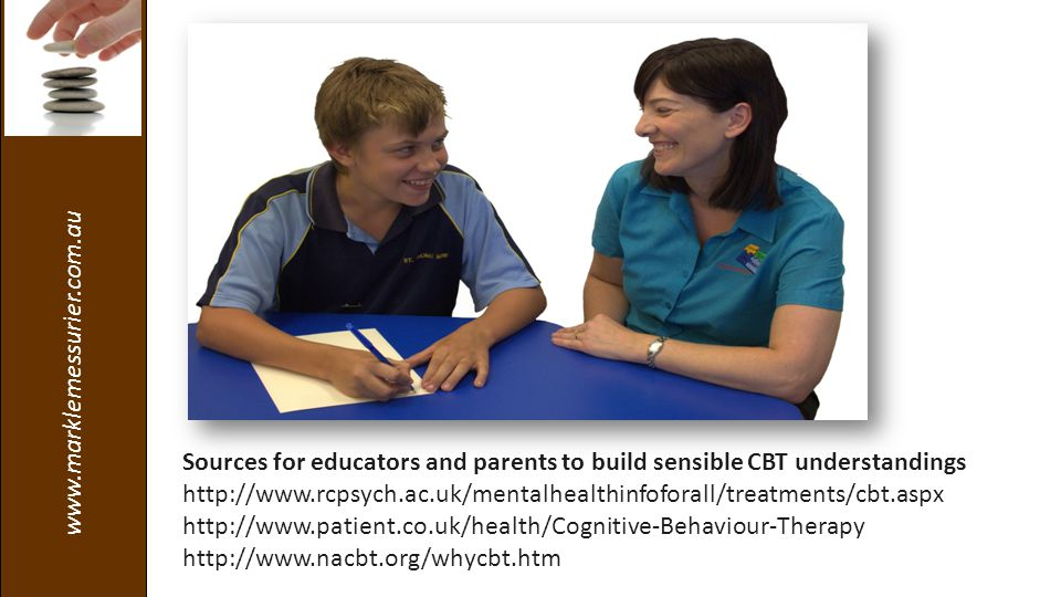 www.marklemessurier.com.au Sources for educators and parents to build sensible CBT understandings http://www.rcpsych.ac.uk/mentalhealthinfoforall/treatments/cbt.aspx http://www.patient.co.uk/health/Cognitive-Behaviour-Therapy http://www.nacbt.org/whycbt.htm