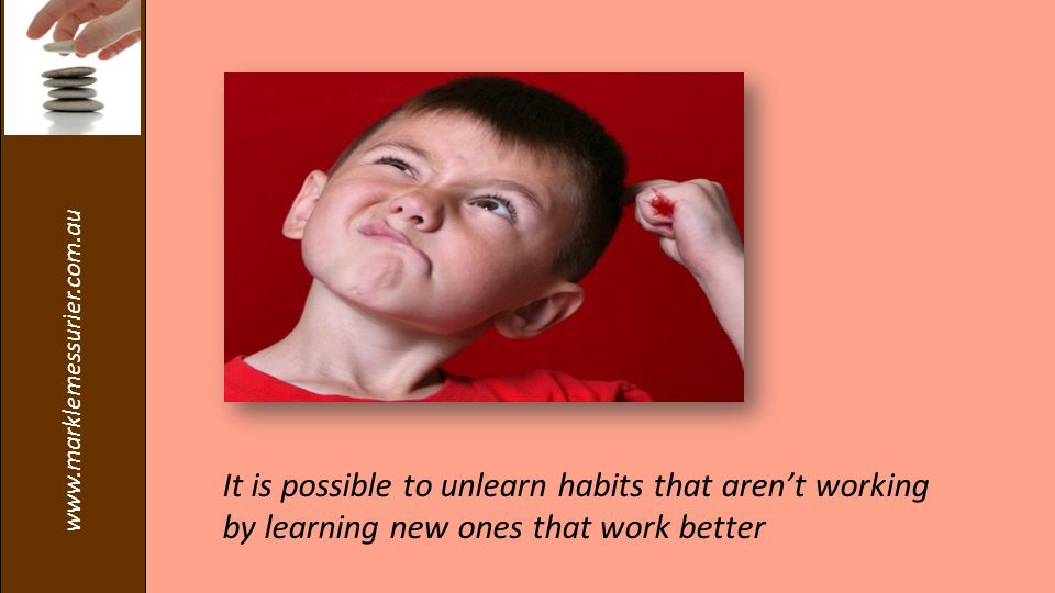 www.marklemessurier.com.au It is possible to unlearn habits that aren't working by learning new ones that work better