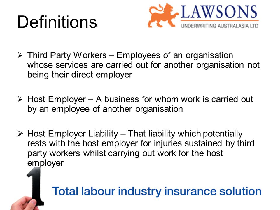 Definitions  Third Party Workers – Employees of an organisation whose services are carried out for another organisation not being their direct employer  Host Employer – A business for whom work is carried out by an employee of another organisation  Host Employer Liability – That liability which potentially rests with the host employer for injuries sustained by third party workers whilst carrying out work for the host employer