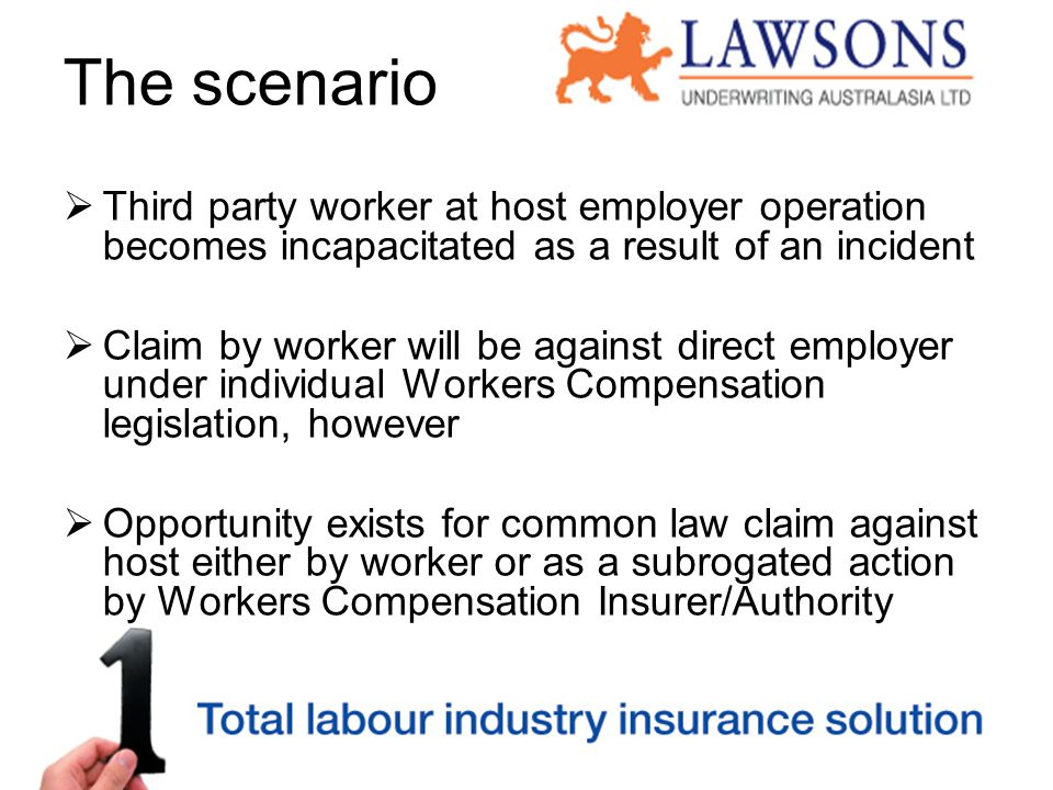 The scenario  Third party worker at host employer operation becomes incapacitated as a result of an incident  Claim by worker will be against direct employer under individual Workers Compensation legislation, however  Opportunity exists for common law claim against host either by worker or as a subrogated action by Workers Compensation Insurer/Authority