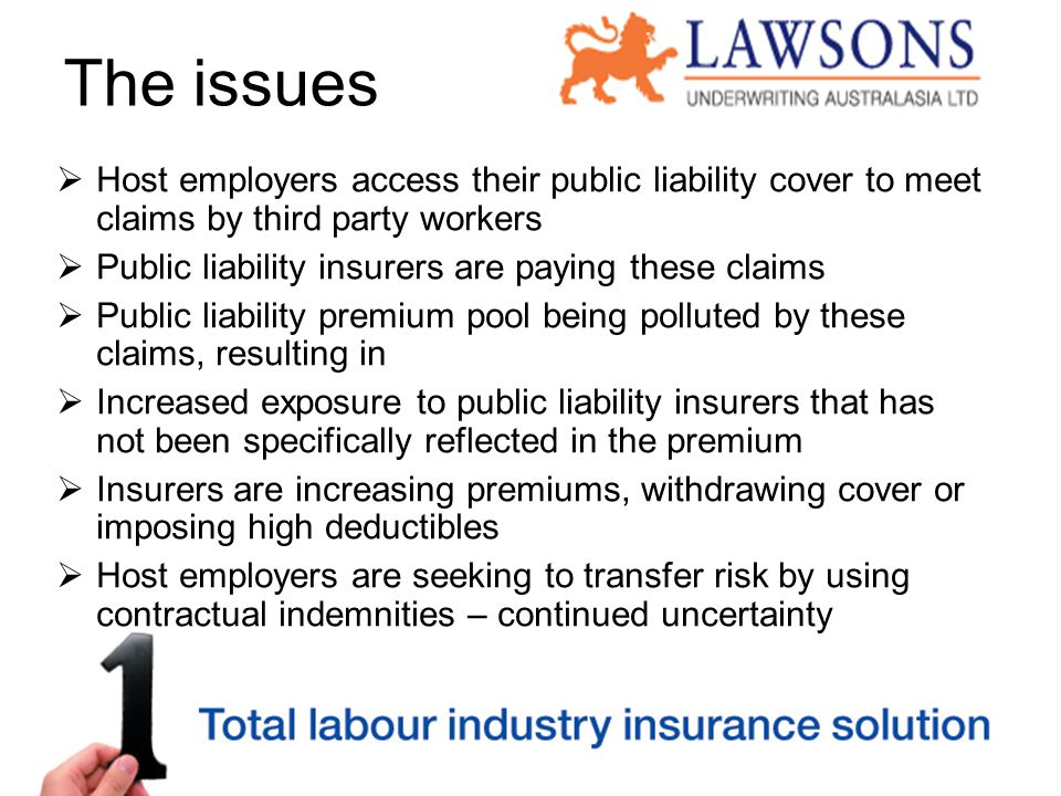 The issues  Host employers access their public liability cover to meet claims by third party workers  Public liability insurers are paying these claims  Public liability premium pool being polluted by these claims, resulting in  Increased exposure to public liability insurers that has not been specifically reflected in the premium  Insurers are increasing premiums, withdrawing cover or imposing high deductibles  Host employers are seeking to transfer risk by using contractual indemnities – continued uncertainty