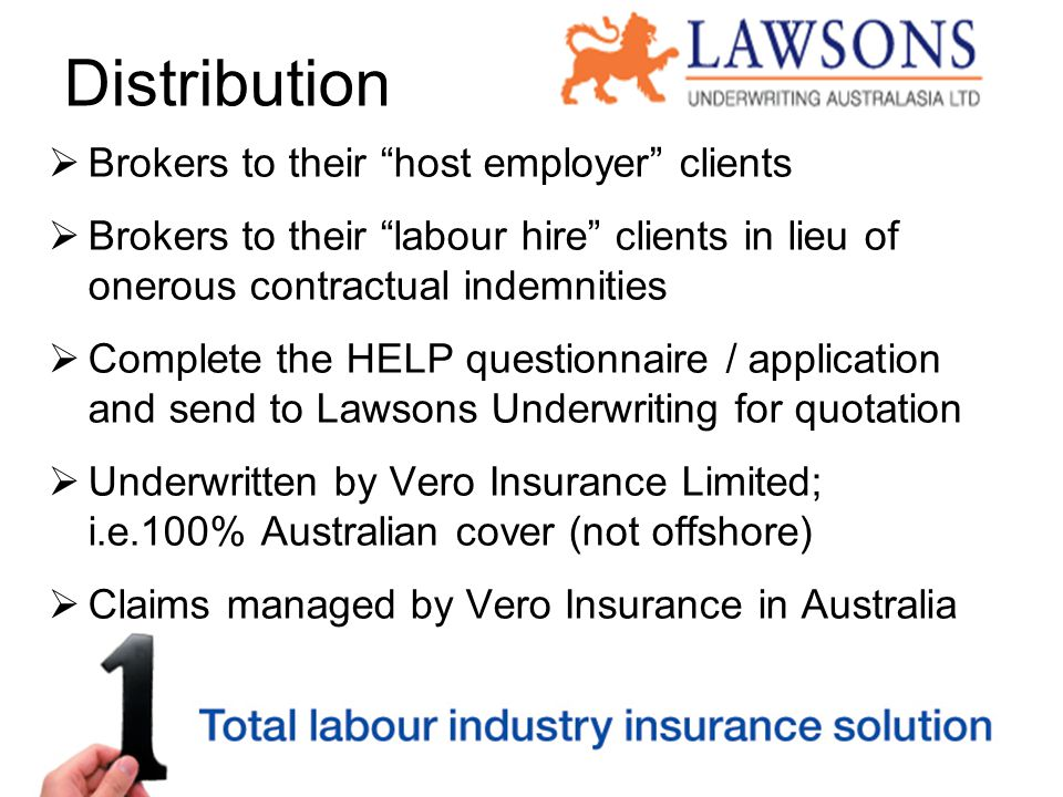 Distribution  Brokers to their host employer clients  Brokers to their labour hire clients in lieu of onerous contractual indemnities  Complete the HELP questionnaire / application and send to Lawsons Underwriting for quotation  Underwritten by Vero Insurance Limited; i.e.100% Australian cover (not offshore)  Claims managed by Vero Insurance in Australia