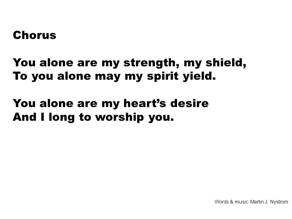 Chorus You alone are my strength, my shield, To you alone may my spirit yield.