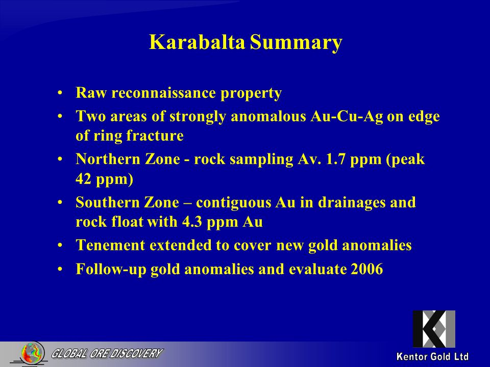 Karabalta Summary Raw reconnaissance property Two areas of strongly anomalous Au-Cu-Ag on edge of ring fracture Northern Zone - rock sampling Av.
