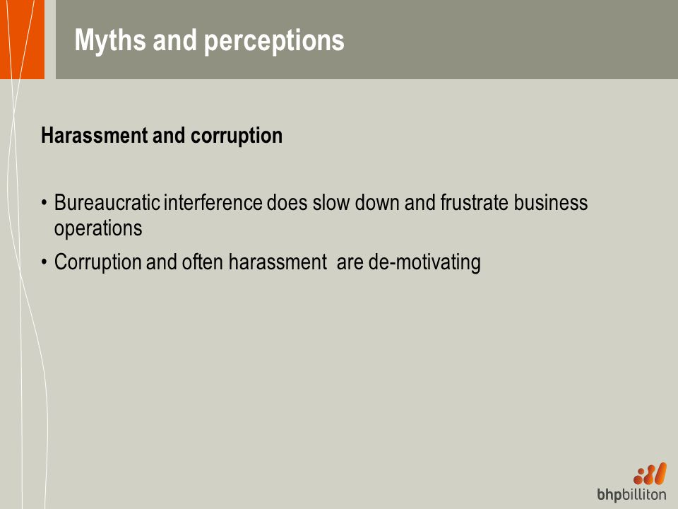 Myths and perceptions Harassment and corruption Bureaucratic interference does slow down and frustrate business operations Corruption and often harass