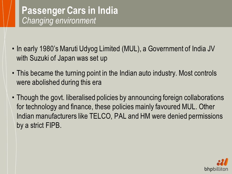 Passenger Cars in India Changing environment In early 1980's Maruti Udyog Limited (MUL), a Government of India JV with Suzuki of Japan was set up This
