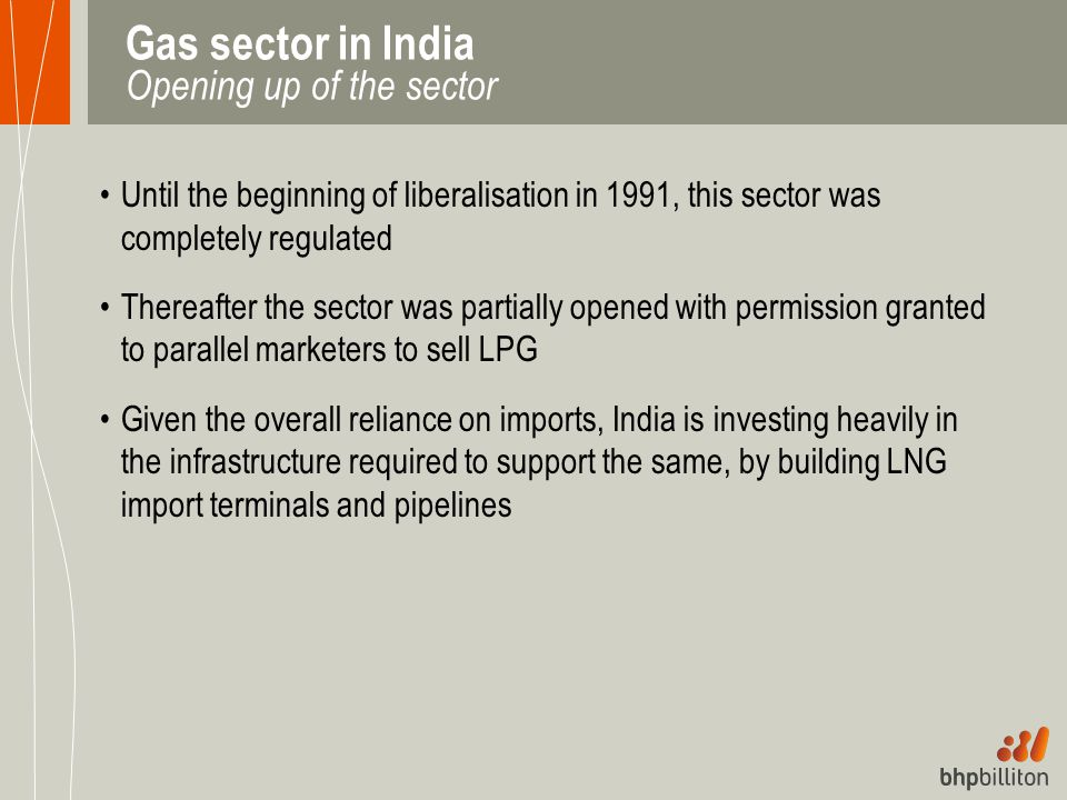 Gas sector in India Opening up of the sector Until the beginning of liberalisation in 1991, this sector was completely regulated Thereafter the sector