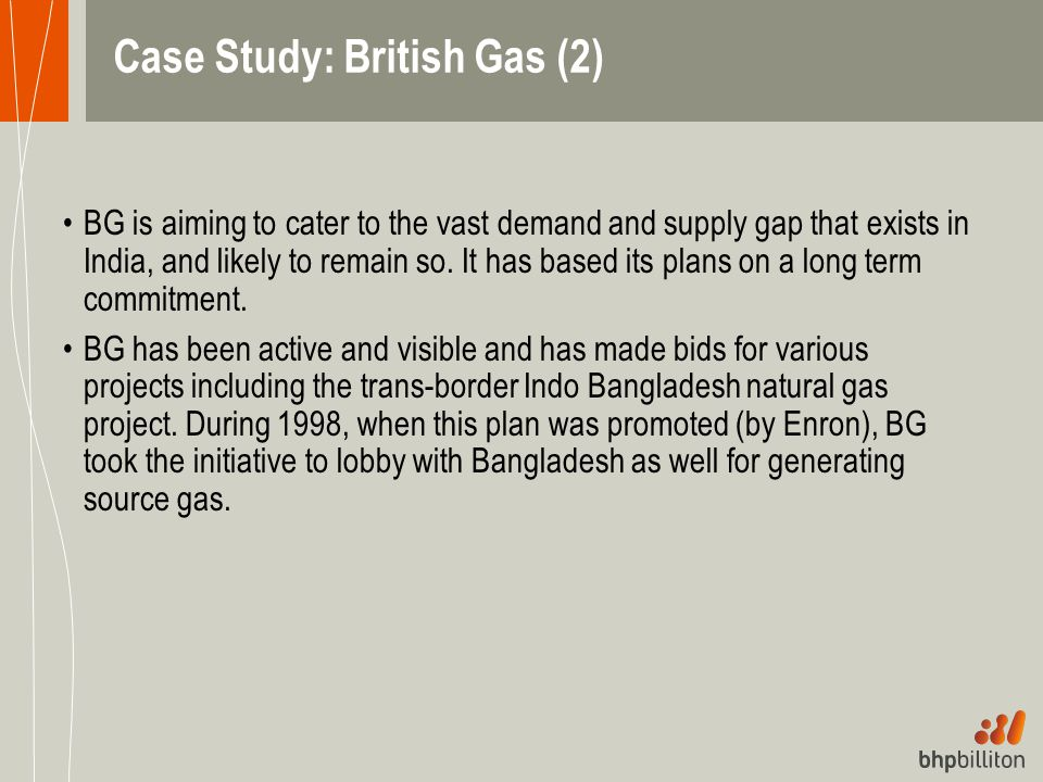 Case Study: British Gas (2) BG is aiming to cater to the vast demand and supply gap that exists in India, and likely to remain so. It has based its pl