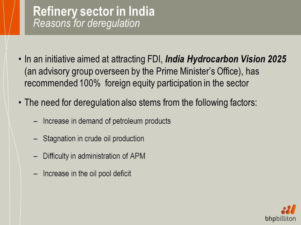 Refinery sector in India Reasons for deregulation In an initiative aimed at attracting FDI, India Hydrocarbon Vision 2025 (an advisory group overseen
