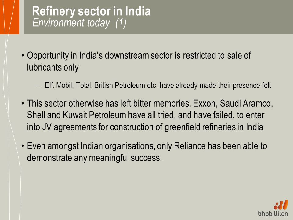 Refinery sector in India Environment today (1) Opportunity in India's downstream sector is restricted to sale of lubricants only –Elf, Mobil, Total, B