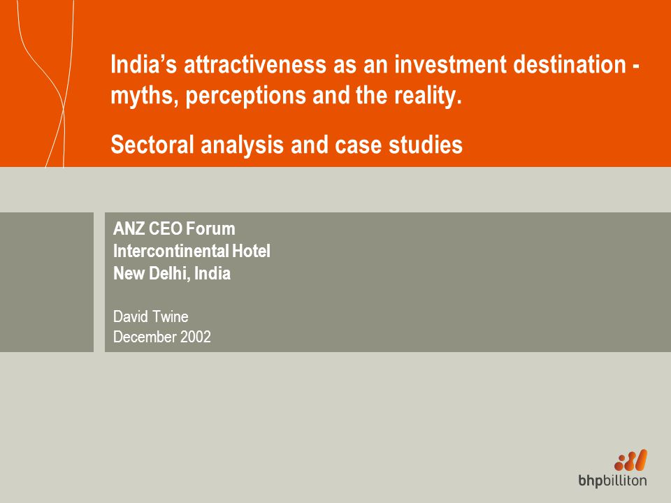 India's attractiveness as an investment destination - myths, perceptions and the reality. Sectoral analysis and case studies ANZ CEO Forum Intercontin